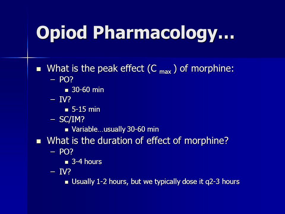 Opiod Pharmacology… What is the peak effect (C max ) of morphine: What is the peak effect (C max ) of morphine: –PO? 30-60 min 30-60 min –IV? 5-15 min