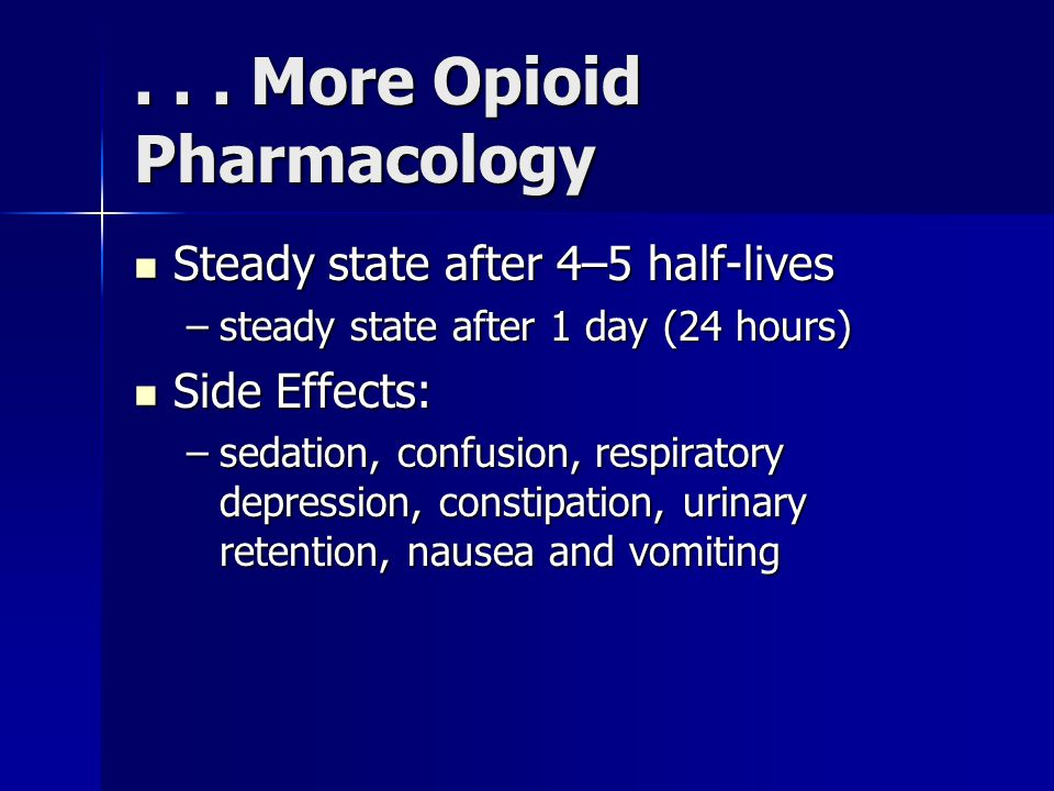 ... More Opioid Pharmacology Steady state after 4–5 half-lives Steady state after 4–5 half-lives –steady state after 1 day (24 hours) Side Effects: Si