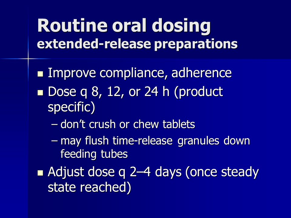 Routine oral dosing extended-release preparations Improve compliance, adherence Improve compliance, adherence Dose q 8, 12, or 24 h (product specific) Dose q 8, 12, or 24 h (product specific) –dont crush or chew tablets –may flush time-release granules down feeding tubes Adjust dose q 2–4 days (once steady state reached) Adjust dose q 2–4 days (once steady state reached)