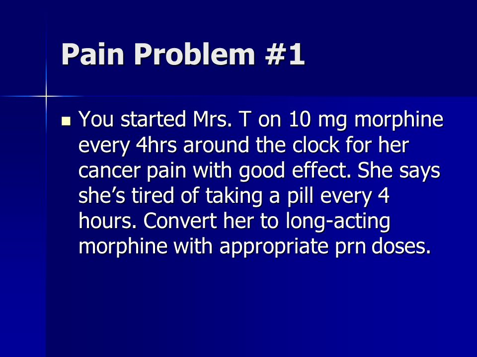 Pain Problem #1 You started Mrs. T on 10 mg morphine every 4hrs around the clock for her cancer pain with good effect. She says shes tired of taking a