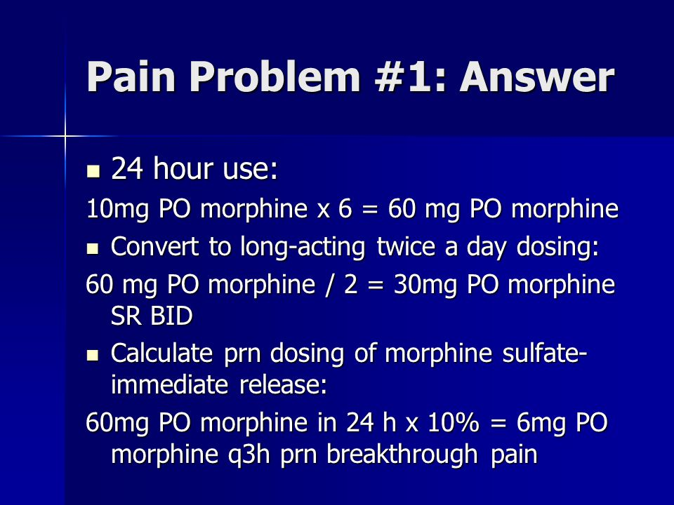 Pain Problem #1: Answer 24 hour use: 24 hour use: 10mg PO morphine x 6 = 60 mg PO morphine Convert to long-acting twice a day dosing: Convert to long-