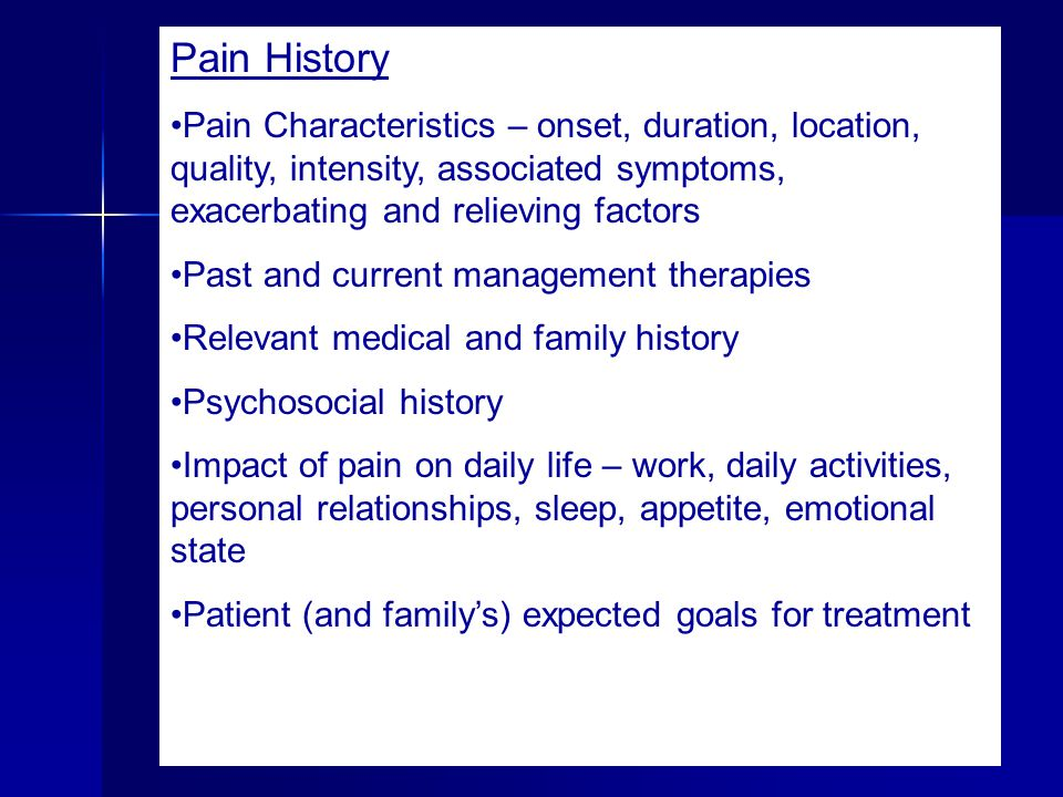 Pain History Pain Characteristics – onset, duration, location, quality, intensity, associated symptoms, exacerbating and relieving factors Past and cu