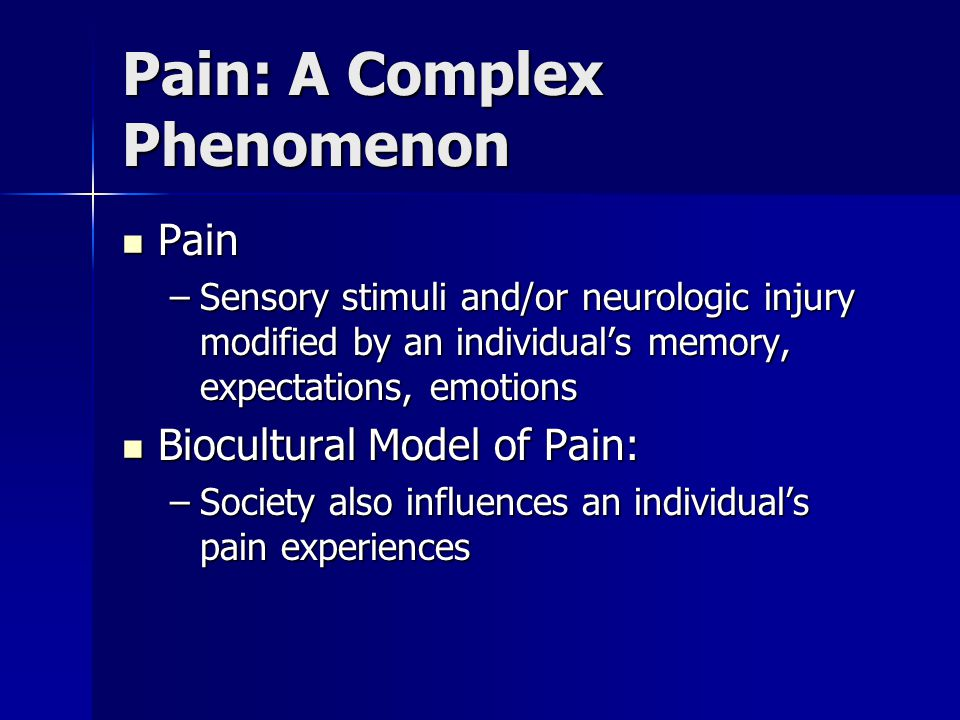 Pain: A Complex Phenomenon Pain Pain –Sensory stimuli and/or neurologic injury modified by an individuals memory, expectations, emotions Biocultural Model of Pain: Biocultural Model of Pain: –Society also influences an individuals pain experiences