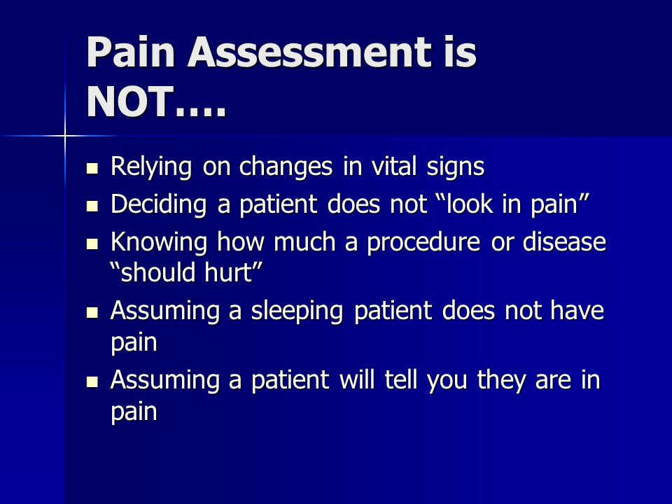 Pain Assessment is NOT…. Relying on changes in vital signs Relying on changes in vital signs Deciding a patient does not look in pain Deciding a patie