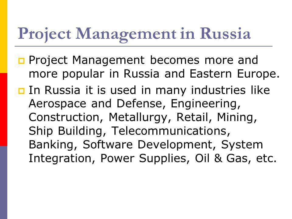 Project Management in Russia Project Management becomes more and more popular in Russia and Eastern Europe. In Russia it is used in many industries li