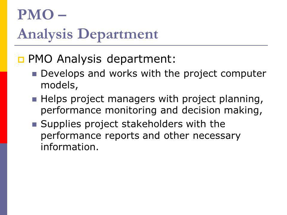 PMO – Analysis Department PMO Analysis department: Develops and works with the project computer models, Helps project managers with project planning,