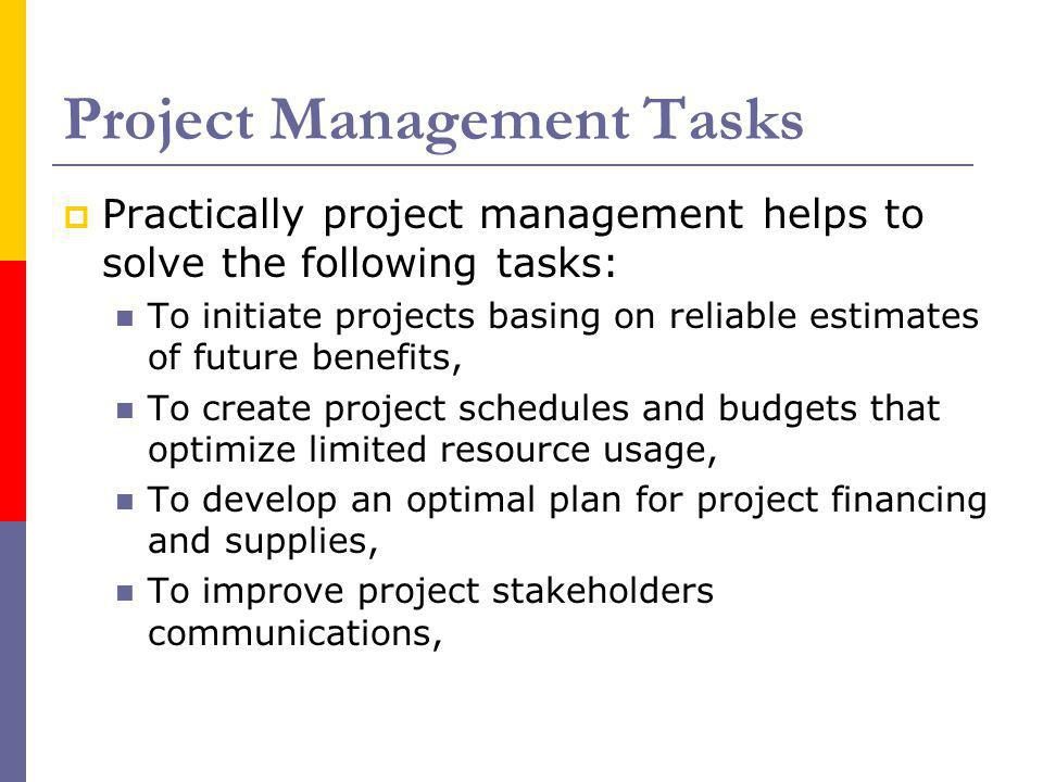Project Management Tasks Practically project management helps to solve the following tasks: To initiate projects basing on reliable estimates of futur