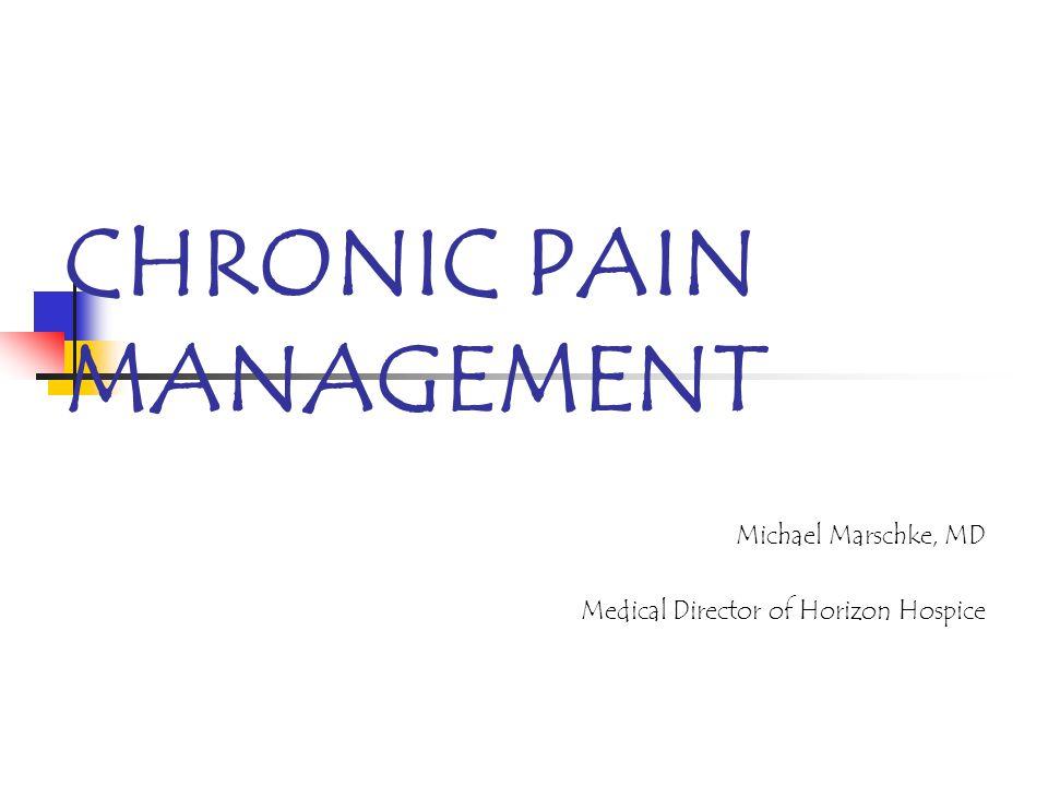 CHRONIC PAIN MANAGEMENT Michael Marschke, MD Medical Director of Horizon Hospice