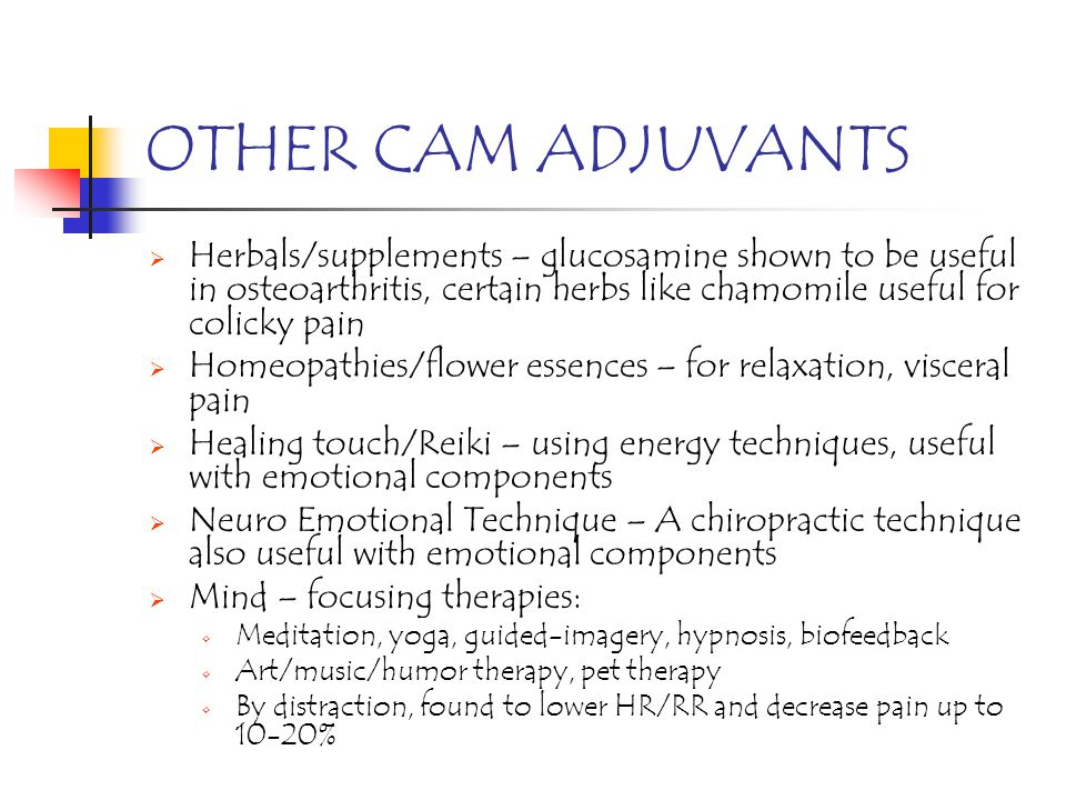 OTHER CAM ADJUVANTS Herbals/supplements – glucosamine shown to be useful in osteoarthritis, certain herbs like chamomile useful for colicky pain Homeo