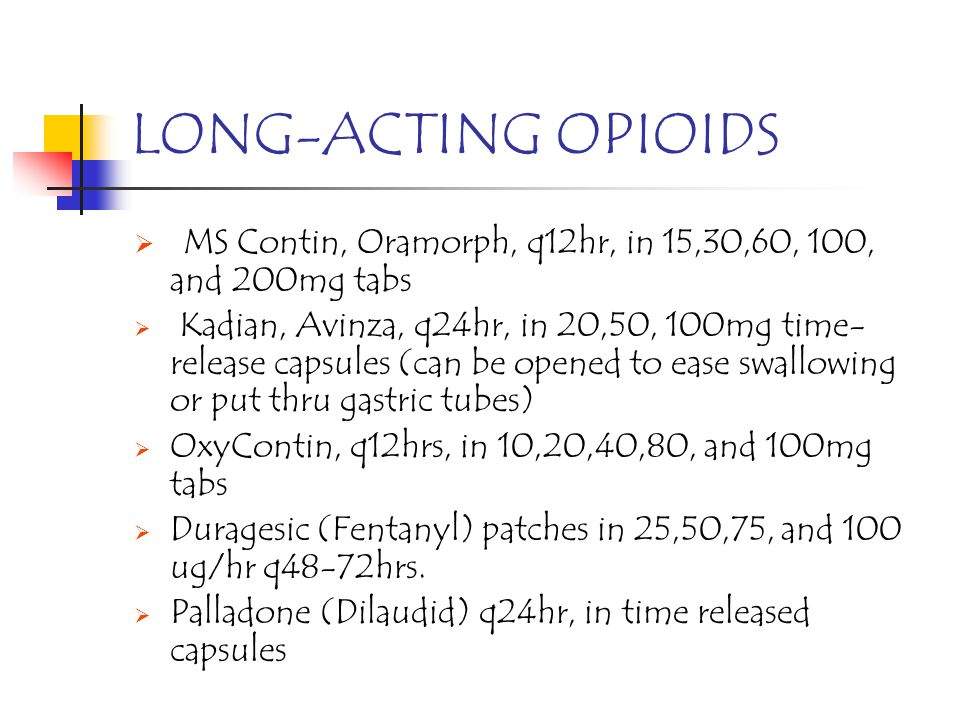 LONG-ACTING OPIOIDS MS Contin, Oramorph, q12hr, in 15,30,60, 100, and 200mg tabs Kadian, Avinza, q24hr, in 20,50, 100mg time- release capsules (can be
