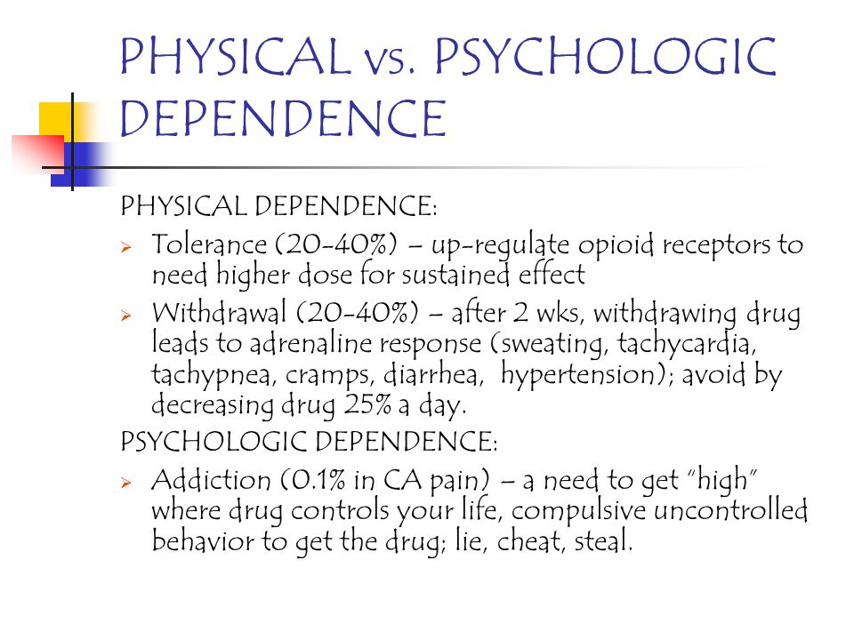 PHYSICAL vs. PSYCHOLOGIC DEPENDENCE PHYSICAL DEPENDENCE: Tolerance (20-40%) – up-regulate opioid receptors to need higher dose for sustained effect Wi