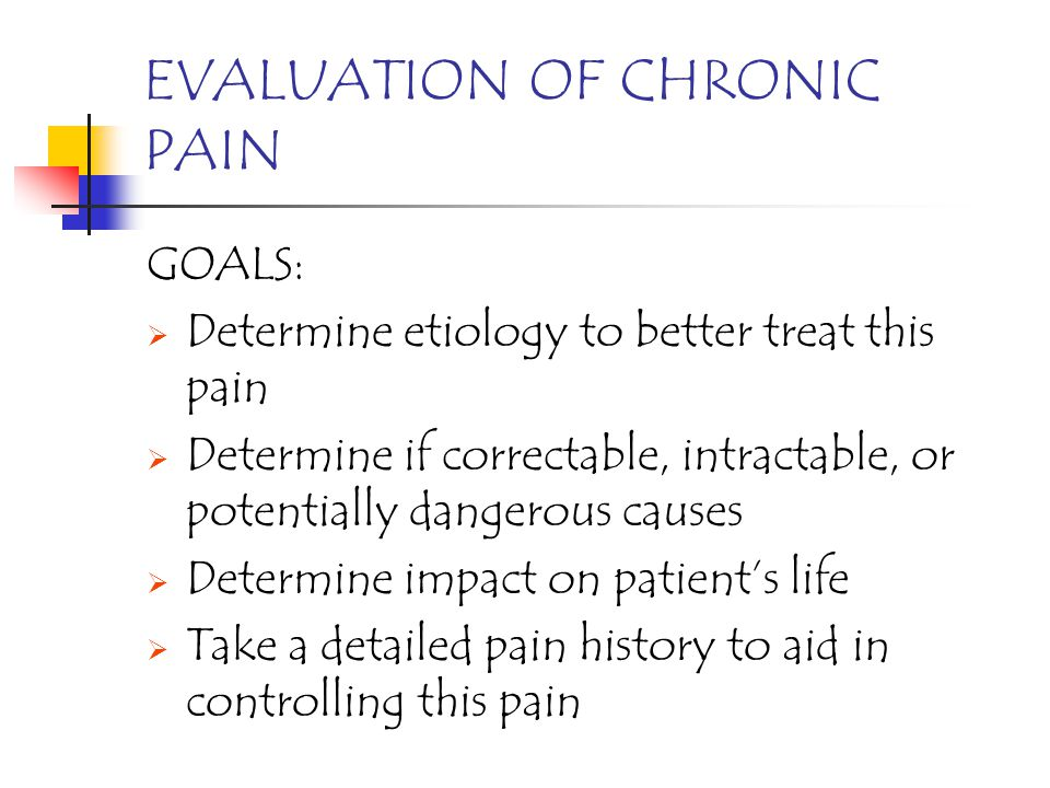 EVALUATION OF CHRONIC PAIN GOALS: Determine etiology to better treat this pain Determine if correctable, intractable, or potentially dangerous causes