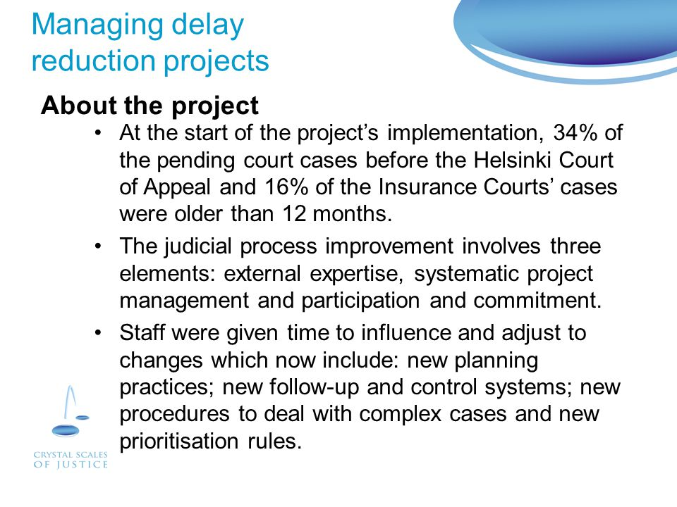 Managing delay reduction projects To set up new procedures to speed up process in the courts by exploiting know-how from industrial management, legal expertise and involving researchers from the Lappeenranta University of Technology.