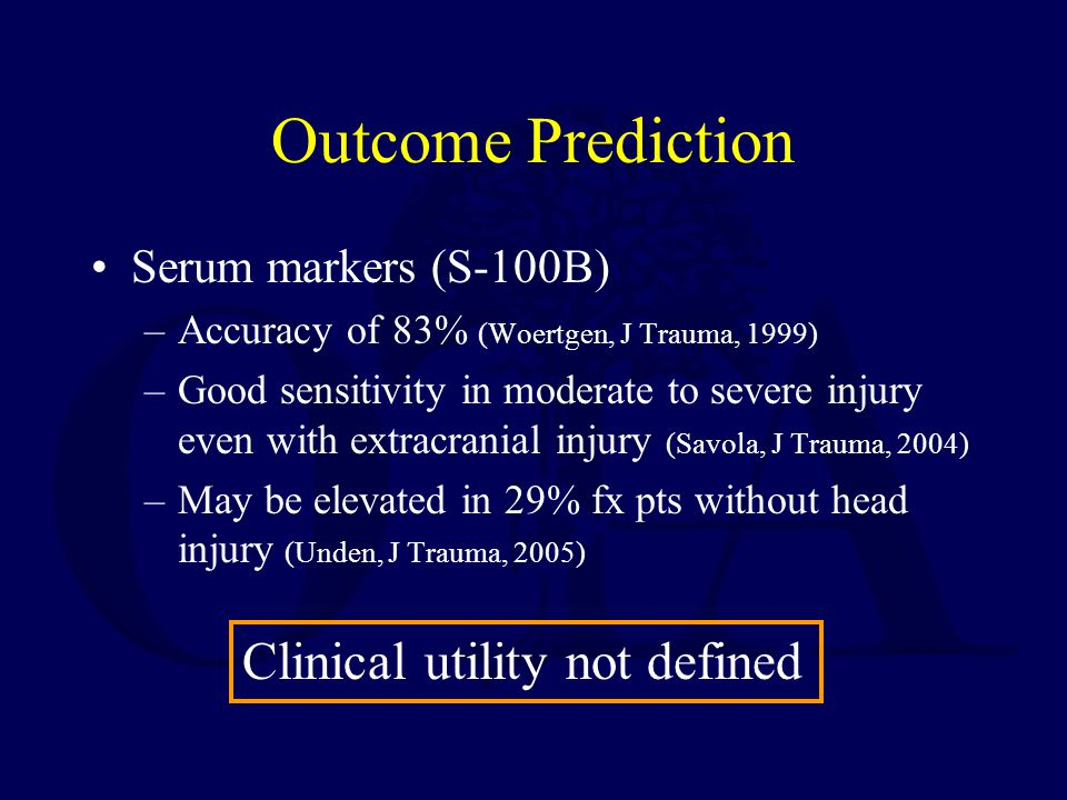 Outcome Prediction Serum markers (S-100B) –Accuracy of 83% (Woertgen, J Trauma, 1999) –Good sensitivity in moderate to severe injury even with extracr