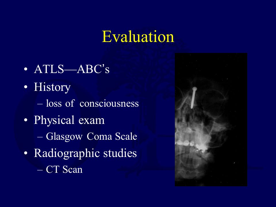 Evaluation ATLSABCs History –loss of consciousness Physical exam –Glasgow Coma Scale Radiographic studies –CT Scan