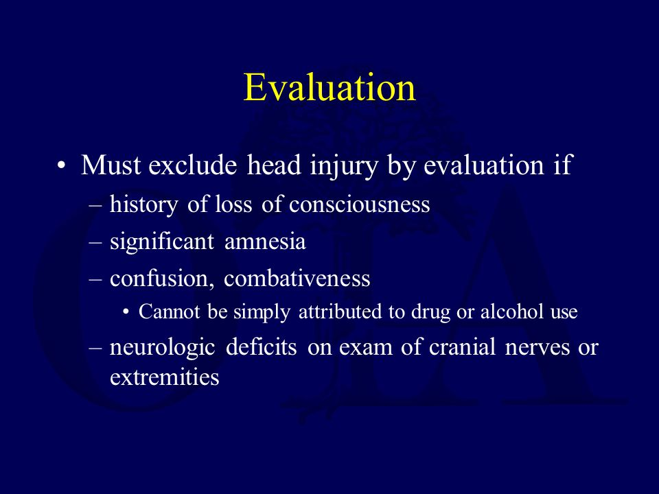 Evaluation Must exclude head injury by evaluation if –history of loss of consciousness –significant amnesia –confusion, combativeness Cannot be simply