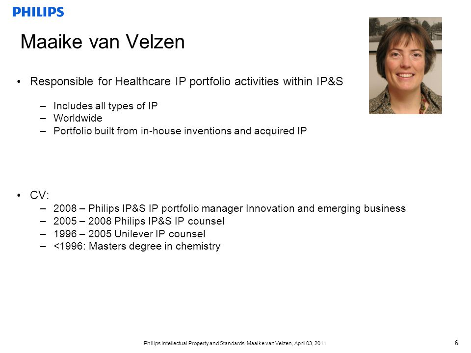 Philips Intellectual Property and Standards, Maaike van Velzen, April 03, 2011 7 Philips IP Strategy 1.Create own IP positions that can be leveraged in the market for Sector benefits (building IP control points) 2.Establish standards together with third parties to create or support business opportunities for Sectors 3.Manage risks w.r.t.