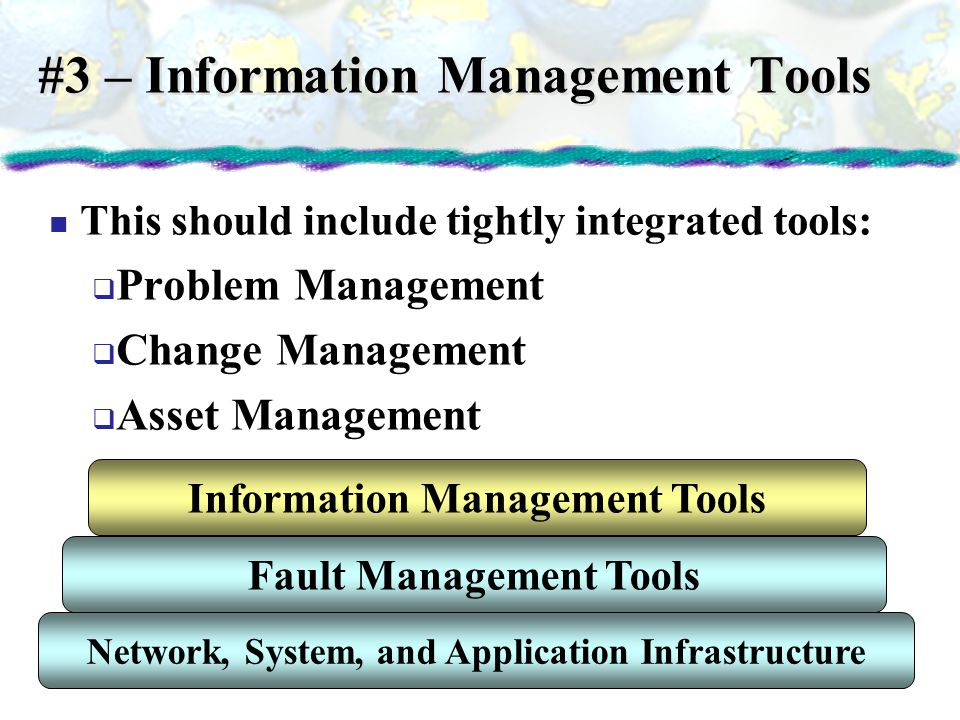 #3 – Information Management Tools This should include tightly integrated tools: Problem Management Change Management Asset Management Network, System,