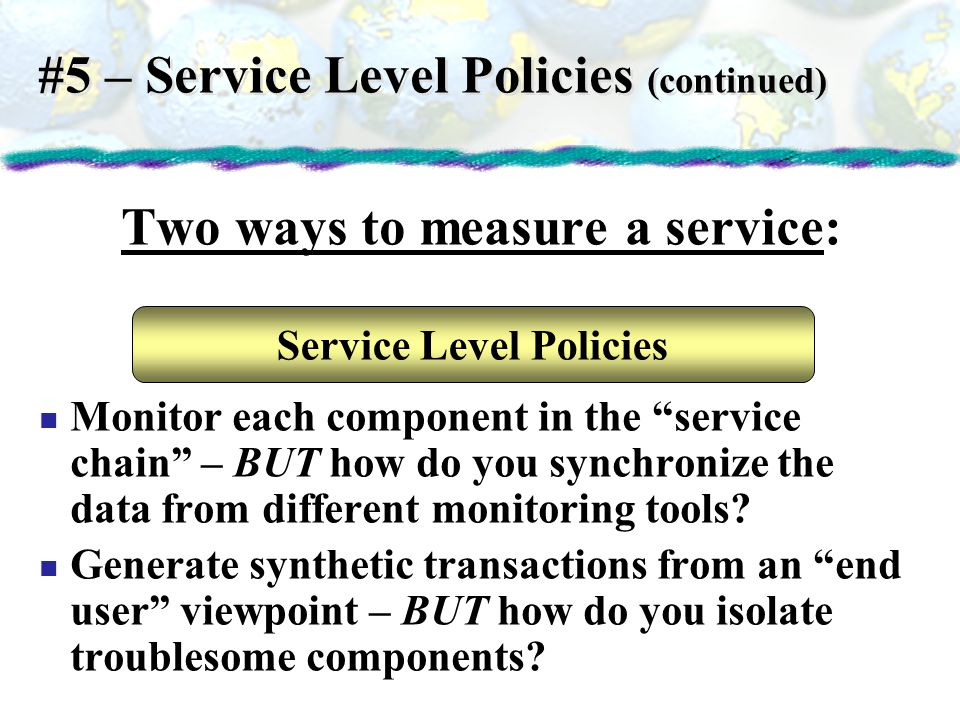 #5 – Service Level Policies (continued) Two ways to measure a service: Monitor each component in the service chain – BUT how do you synchronize the da