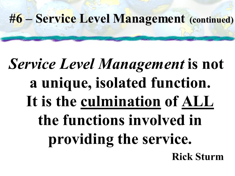 Service Level Management is not a unique, isolated function. It is the culmination of ALL the functions involved in providing the service. Rick Sturm