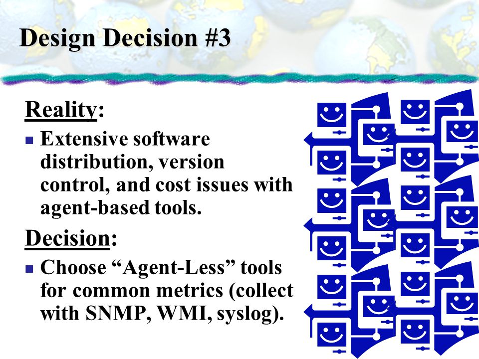 Design Decision #3 Reality: Extensive software distribution, version control, and cost issues with agent-based tools. Decision: Choose Agent-Less tool