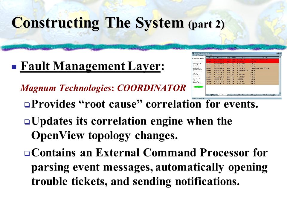 Constructing The System (part 2) Fault Management Layer: Magnum Technologies: COORDINATOR Provides root cause correlation for events. Updates its corr