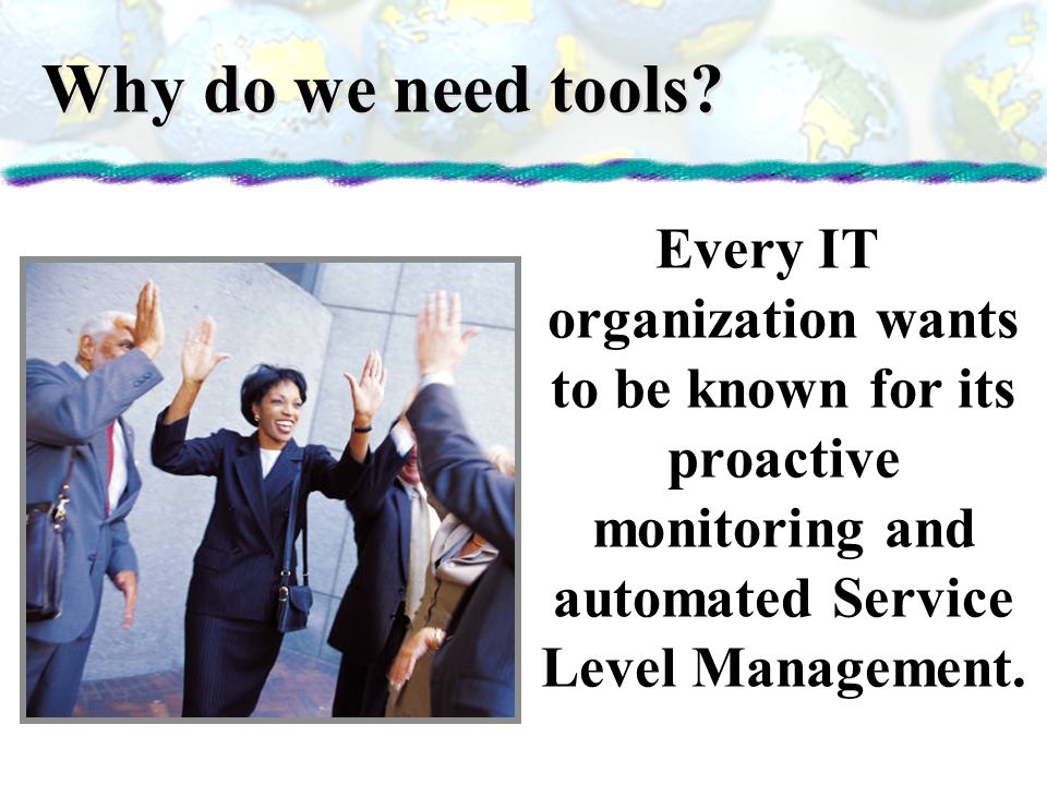 Why do we need tools? Every IT organization wants to be known for its proactive monitoring and automated Service Level Management.