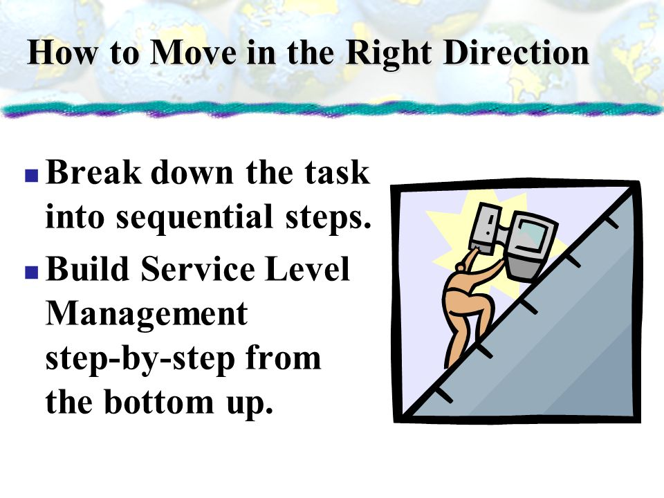How to Move in the Right Direction Break down the task into sequential steps. Build Service Level Management step-by-step from the bottom up.