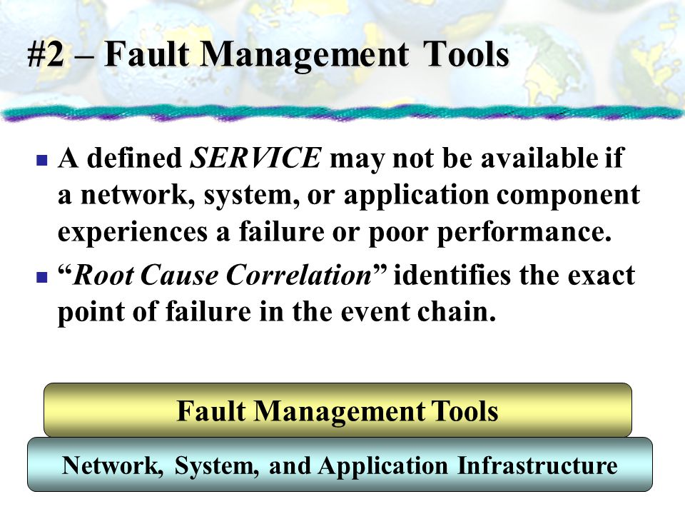 #2 – Fault Management Tools A defined SERVICE may not be available if a network, system, or application component experiences a failure or poor perfor