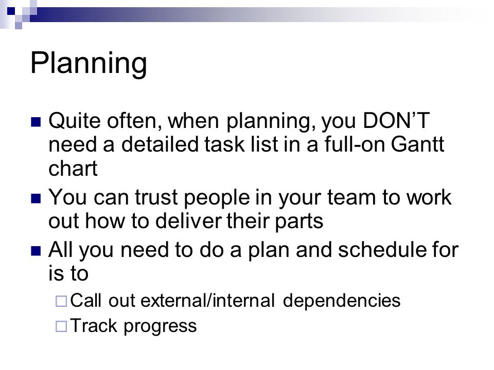 Planning Quite often, when planning, you DONT need a detailed task list in a full-on Gantt chart You can trust people in your team to work out how to deliver their parts All you need to do a plan and schedule for is to Call out external/internal dependencies Track progress