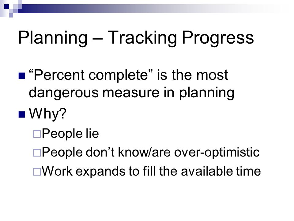 Planning – Tracking Progress Percent complete is the most dangerous measure in planning Why.