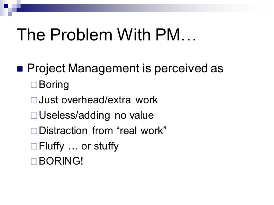 The Problem With PM… Project Management is perceived as Boring Just overhead/extra work Useless/adding no value Distraction from real work Fluffy … or stuffy BORING!