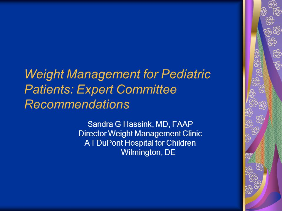 Weight Management for Pediatric Patients: Expert Committee Recommendations Sandra G Hassink, MD, FAAP Director Weight Management Clinic A I DuPont Hospital for Children Wilmington, DE