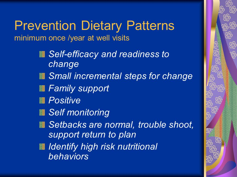 Prevention Dietary Patterns minimum once /year at well visits Self-efficacy and readiness to change Small incremental steps for change Family support Positive Self monitoring Setbacks are normal, trouble shoot, support return to plan Identify high risk nutritional behaviors