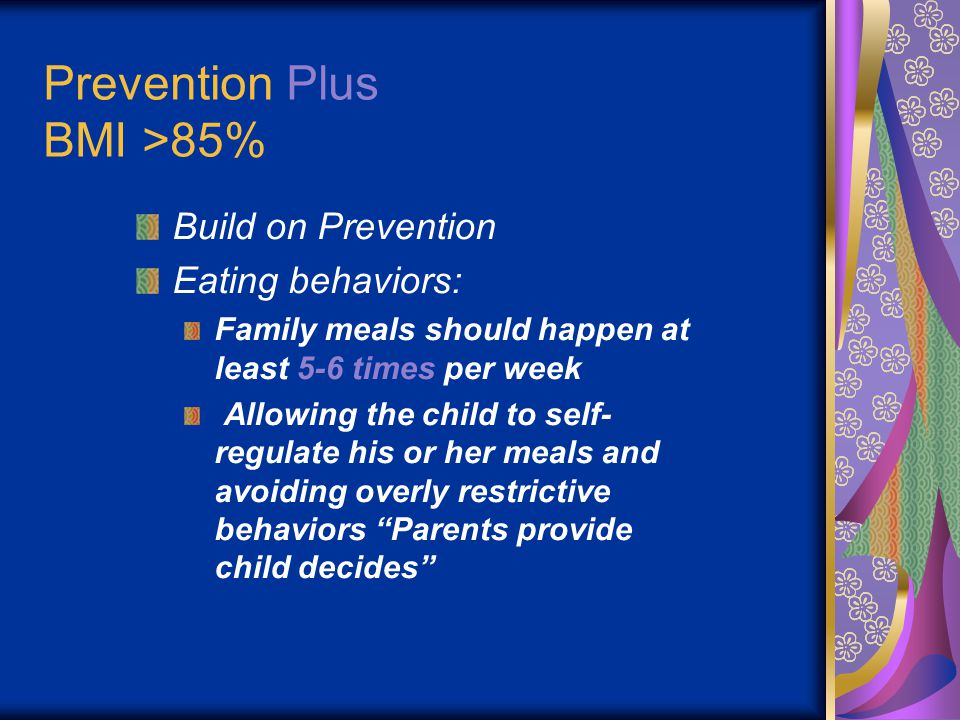 Prevention Plus BMI >85% Build on Prevention Eating behaviors: Family meals should happen at least 5-6 times per week Allowing the child to self- regulate his or her meals and avoiding overly restrictive behaviors Parents provide child decides
