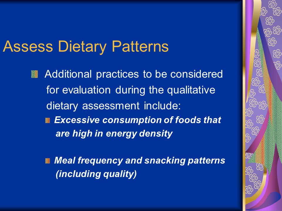 Assess Dietary Patterns Additional practices to be considered for evaluation during the qualitative dietary assessment include: Excessive consumption of foods that are high in energy density Meal frequency and snacking patterns (including quality)
