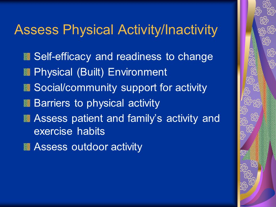 Assess Physical Activity/Inactivity Self-efficacy and readiness to change Physical (Built) Environment Social/community support for activity Barriers to physical activity Assess patient and familys activity and exercise habits Assess outdoor activity