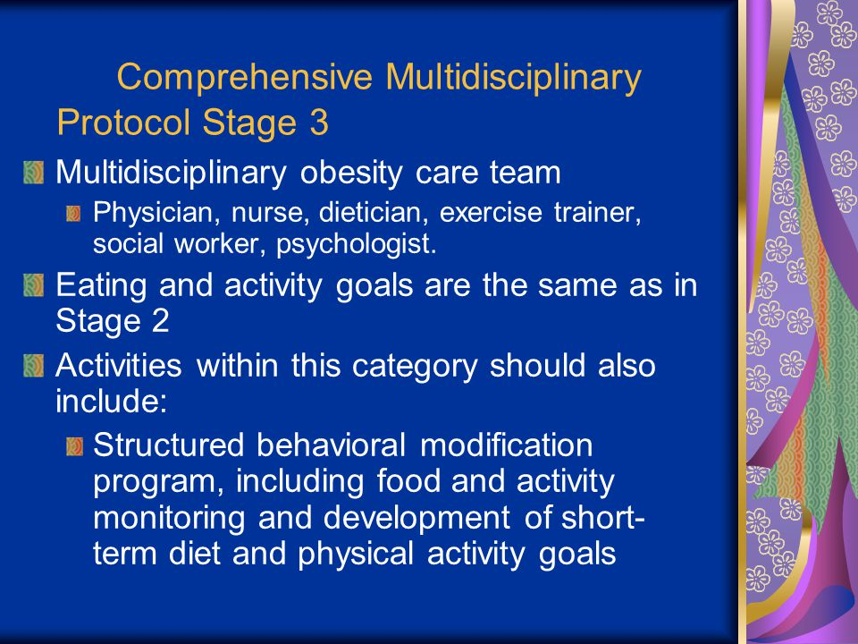 Comprehensive Multidisciplinary Protocol Stage 3 Multidisciplinary obesity care team Physician, nurse, dietician, exercise trainer, social worker, psychologist.