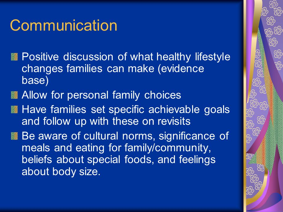 Communication Positive discussion of what healthy lifestyle changes families can make (evidence base) Allow for personal family choices Have families set specific achievable goals and follow up with these on revisits Be aware of cultural norms, significance of meals and eating for family/community, beliefs about special foods, and feelings about body size.