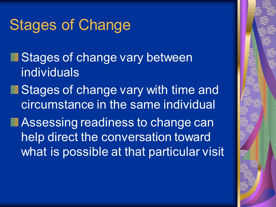 Stages of Change Stages of change vary between individuals Stages of change vary with time and circumstance in the same individual Assessing readiness to change can help direct the conversation toward what is possible at that particular visit