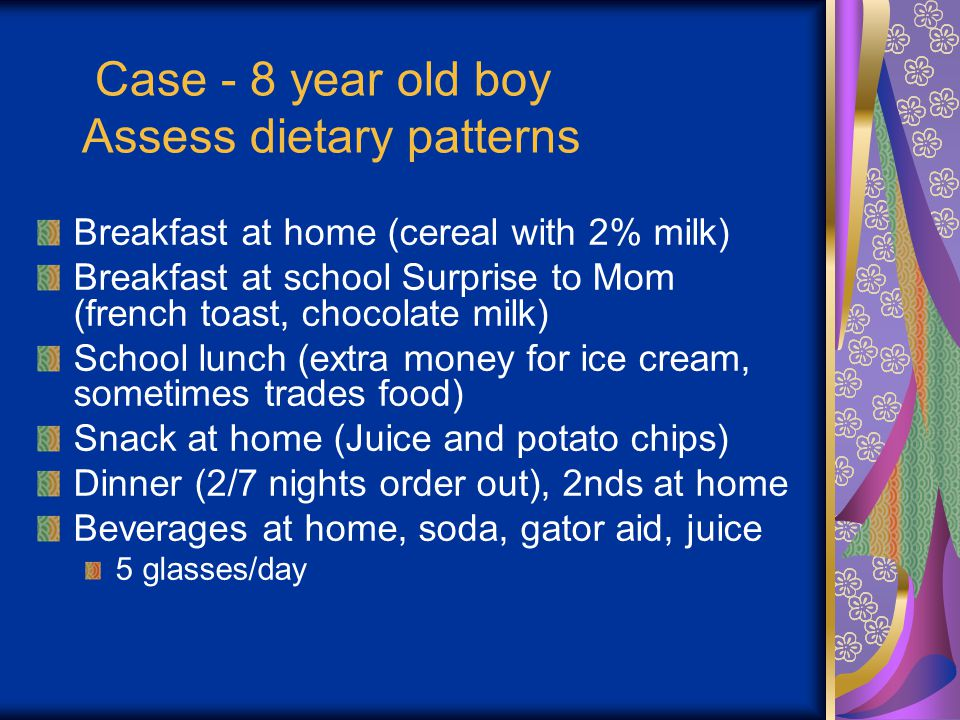 Case - 8 year old boy Assess dietary patterns Breakfast at home (cereal with 2% milk) Breakfast at school Surprise to Mom (french toast, chocolate milk) School lunch (extra money for ice cream, sometimes trades food) Snack at home (Juice and potato chips) Dinner (2/7 nights order out), 2nds at home Beverages at home, soda, gator aid, juice 5 glasses/day