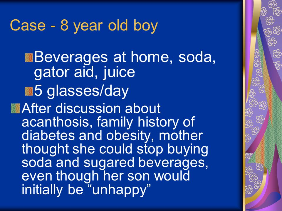 Case - 8 year old boy Beverages at home, soda, gator aid, juice 5 glasses/day After discussion about acanthosis, family history of diabetes and obesity, mother thought she could stop buying soda and sugared beverages, even though her son would initially be unhappy