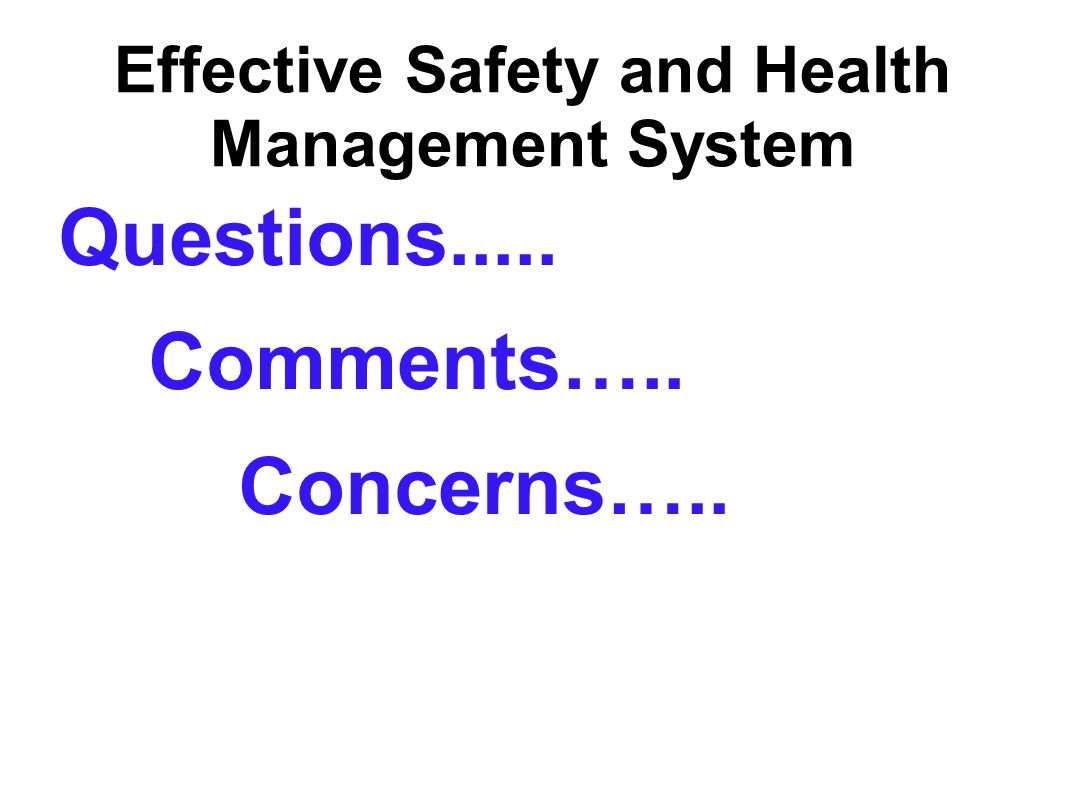 Effective Safety and Health Management System Questions..... Comments….. Concerns…..