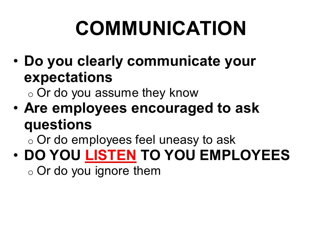 COMMUNICATION Do you clearly communicate your expectations o Or do you assume they know Are employees encouraged to ask questions o Or do employees feel uneasy to ask DO YOU LISTEN TO YOU EMPLOYEES o Or do you ignore them