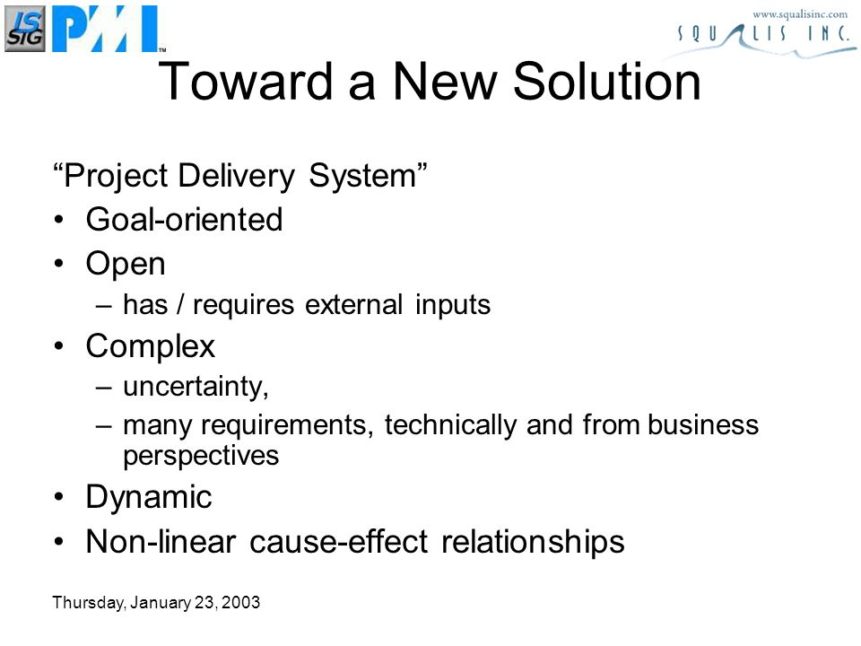 Thursday, January 23, 2003 Project Delivery System Goal-oriented Open –has / requires external inputs Complex –uncertainty, –many requirements, technically and from business perspectives Dynamic Non-linear cause-effect relationships Toward a New Solution