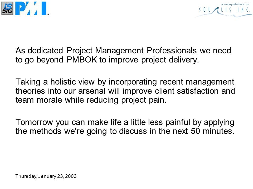 Thursday, January 23, 2003 Toward a New Solution Current Project Delivery System ( PMBOK, Prince II and ISO ) –Starting point with some flaws Based on PERT and CPM – from 40s Critical Path Method – neglects resources Risk Management includes risk in all tasks Measurement based on Cost vs Throughput If it didnt work you werent detailed enough