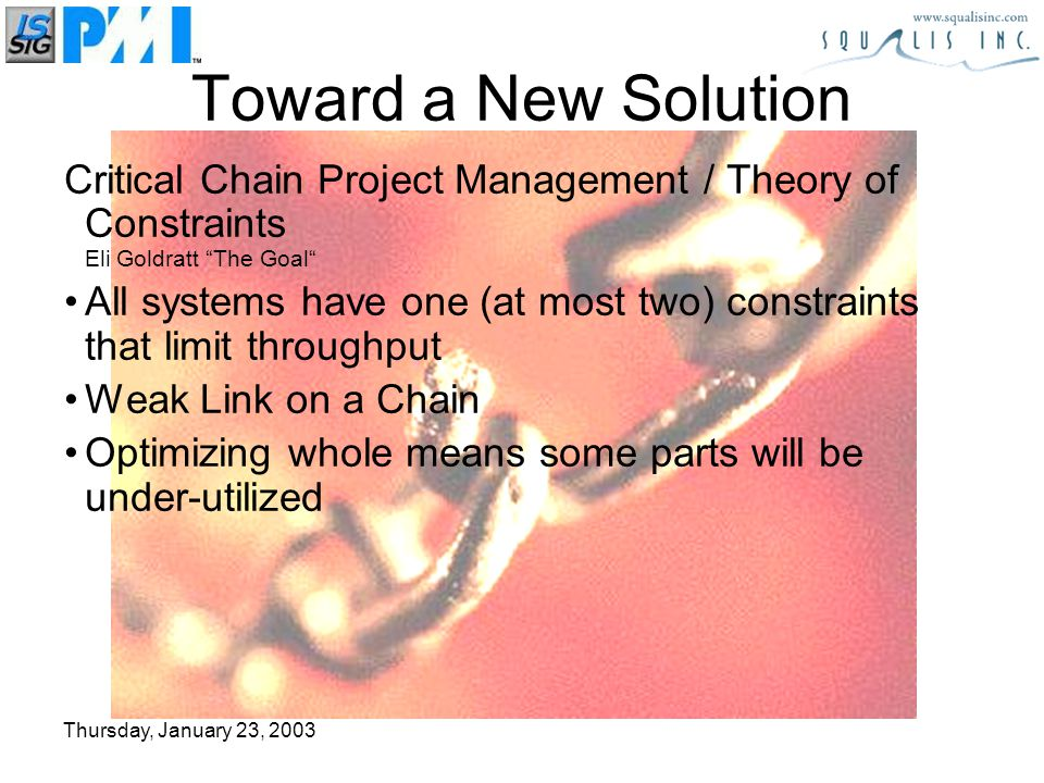 Thursday, January 23, 2003 Toward a New Solution Critical Chain Project Management / Theory of Constraints Eli Goldratt The Goal All systems have one (at most two) constraints that limit throughput Weak Link on a Chain Optimizing whole means some parts will be under-utilized