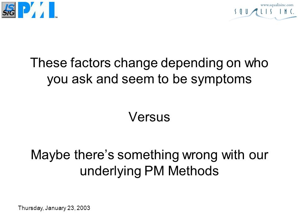 Thursday, January 23, 2003 Why Projects Fail Most methods take divide and conquer approach –lose sight of objective Whos ever taken a look at a project plan and visualized one task trading for another without making actual changes –Statistical Variance Statistics does not predict individual estimates it predicts over a series of estimates (aggregate) Common Special While contingency is added locally instead of at project level no way to recoup over and under delivery