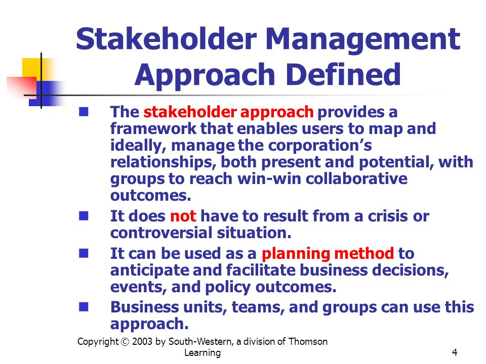 Copyright © 2003 by South-Western, a division of Thomson Learning 4 Stakeholder Management Approach Defined The stakeholder approach provides a framework that enables users to map and ideally, manage the corporations relationships, both present and potential, with groups to reach win-win collaborative outcomes.