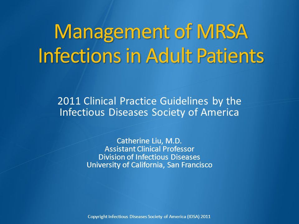 Management of MRSA Infections in Adult Patients 2011 Clinical Practice Guidelines by the Infectious Diseases Society of America Catherine Liu, M.D. As